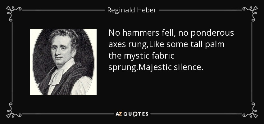 No hammers fell, no ponderous axes rung,Like some tall palm the mystic fabric sprung.Majestic silence. - Reginald Heber