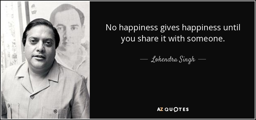 No happiness gives happiness until you share it with someone. - Lokendra Singh