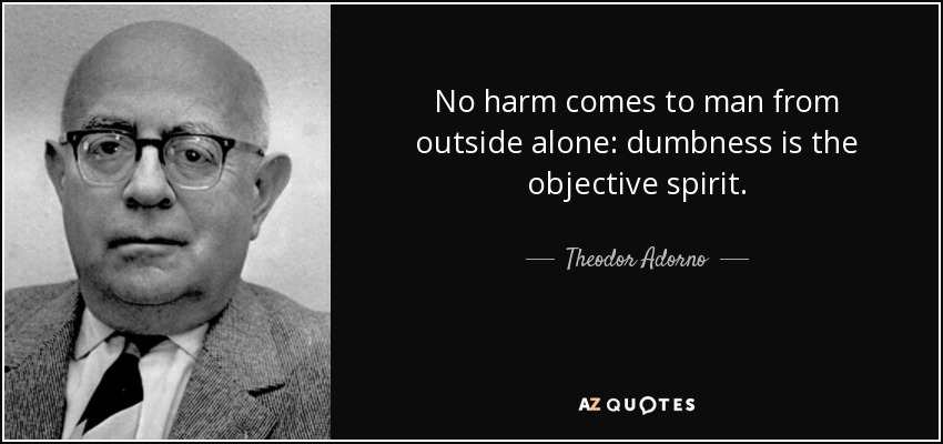No harm comes to man from outside alone: dumbness is the objective spirit. - Theodor Adorno