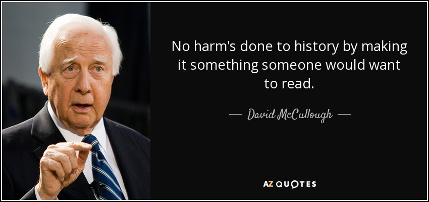 No harm's done to history by making it something someone would want to read. - David McCullough