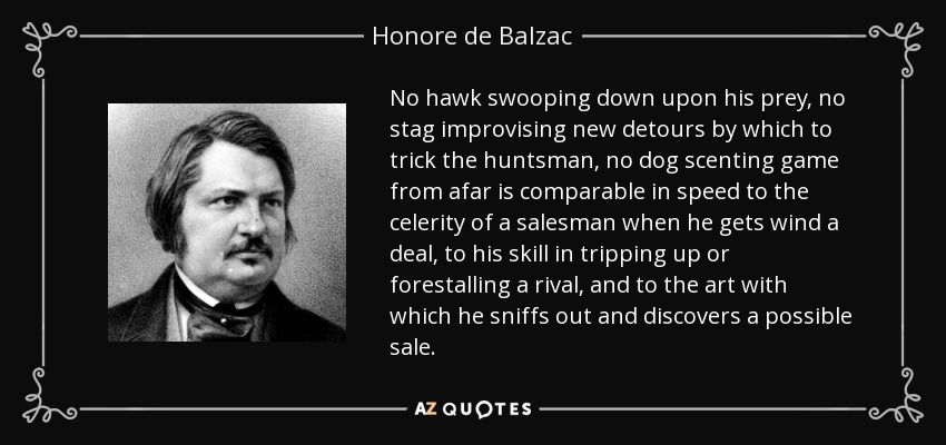 No hawk swooping down upon his prey, no stag improvising new detours by which to trick the huntsman, no dog scenting game from afar is comparable in speed to the celerity of a salesman when he gets wind a deal, to his skill in tripping up or forestalling a rival, and to the art with which he sniffs out and discovers a possible sale. - Honore de Balzac