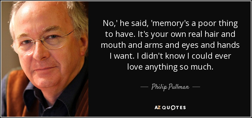 No,' he said, 'memory's a poor thing to have. It's your own real hair and mouth and arms and eyes and hands I want. I didn't know I could ever love anything so much... - Philip Pullman