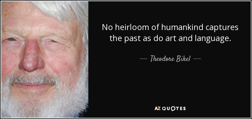 No heirloom of humankind captures the past as do art and language. - Theodore Bikel
