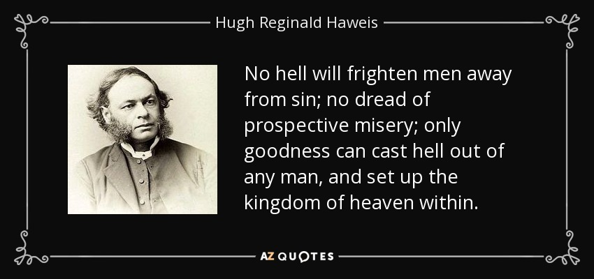 No hell will frighten men away from sin; no dread of prospective misery; only goodness can cast hell out of any man, and set up the kingdom of heaven within. - Hugh Reginald Haweis