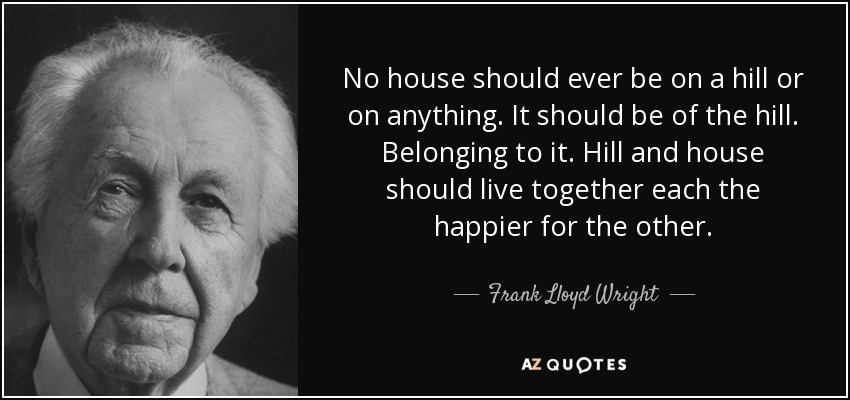 No house should ever be on a hill or on anything. It should be of the hill. Belonging to it. Hill and house should live together each the happier for the other. - Frank Lloyd Wright