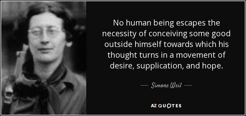 No human being escapes the necessity of conceiving some good outside himself towards which his thought turns in a movement of desire, supplication, and hope. - Simone Weil