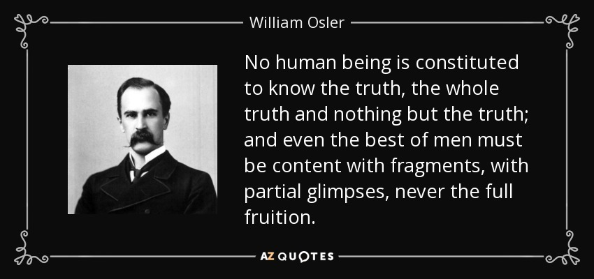 No human being is constituted to know the truth, the whole truth and nothing but the truth; and even the best of men must be content with fragments, with partial glimpses, never the full fruition. - William Osler