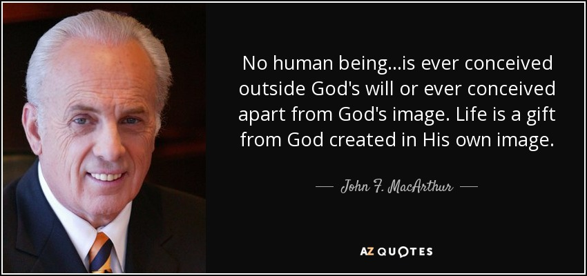 No human being...is ever conceived outside God's will or ever conceived apart from God's image. Life is a gift from God created in His own image. - John F. MacArthur