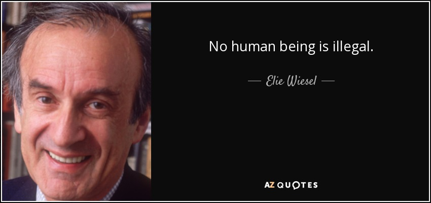 No human being is illegal. - Elie Wiesel