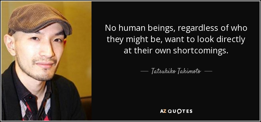 No human beings, regardless of who they might be, want to look directly at their own shortcomings. - Tatsuhiko Takimoto