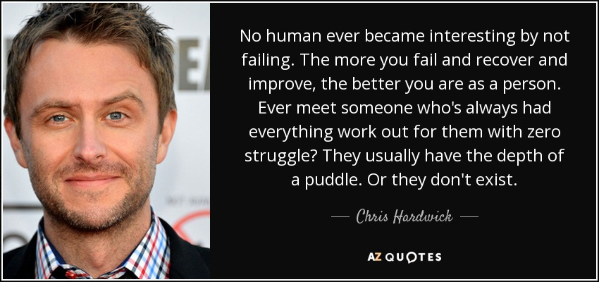 No human ever became interesting by not failing. The more you fail and recover and improve, the better you are as a person. Ever meet someone who's always had everything work out for them with zero struggle? They usually have the depth of a puddle. Or they don't exist. - Chris Hardwick