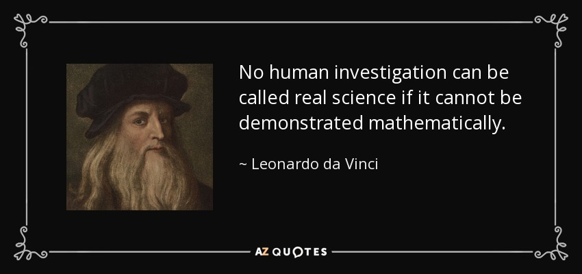 No human investigation can be called real science if it cannot be demonstrated mathematically. - Leonardo da Vinci