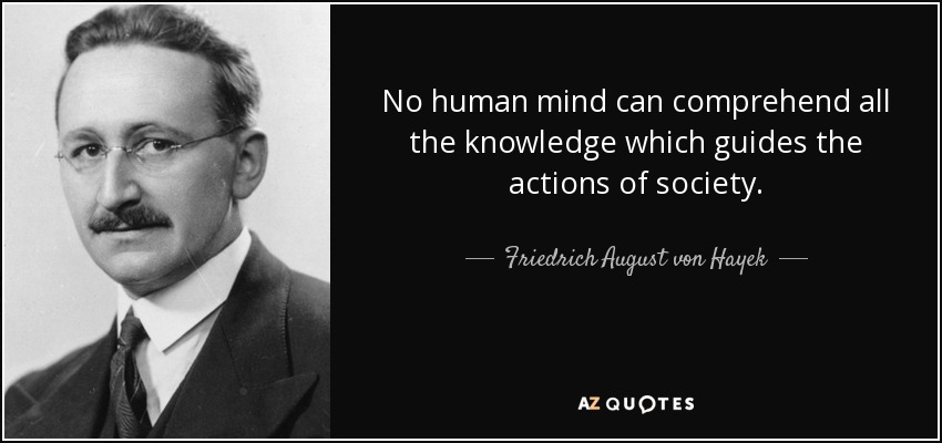 No human mind can comprehend all the knowledge which guides the actions of society. - Friedrich August von Hayek