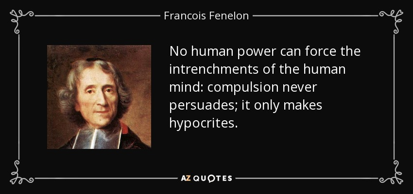 No human power can force the intrenchments of the human mind: compulsion never persuades; it only makes hypocrites. - Francois Fenelon