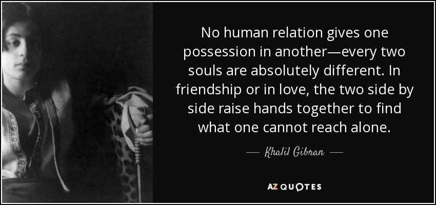 No human relation gives one possession in another—every two souls are absolutely different. In friendship or in love, the two side by side raise hands together to find what one cannot reach alone. - Khalil Gibran
