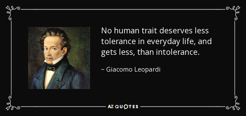 No human trait deserves less tolerance in everyday life, and gets less, than intolerance. - Giacomo Leopardi