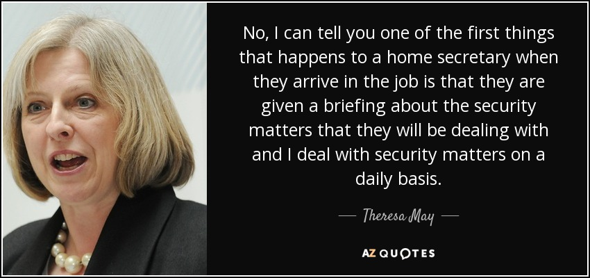No, I can tell you one of the first things that happens to a home secretary when they arrive in the job is that they are given a briefing about the security matters that they will be dealing with and I deal with security matters on a daily basis. - Theresa May