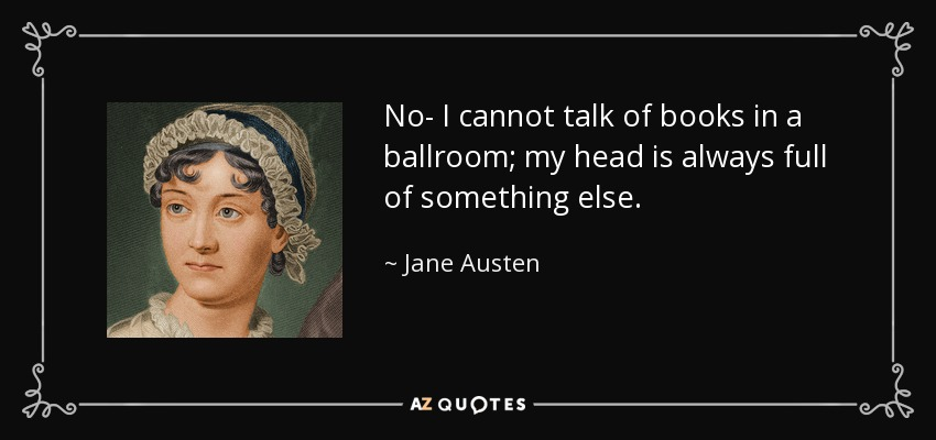 No- I cannot talk of books in a ballroom; my head is always full of something else. - Jane Austen