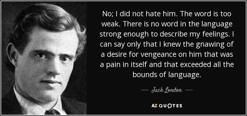 No; I did not hate him. The word is too weak. There is no word in the language strong enough to describe my feelings. I can say only that I knew the gnawing of a desire for vengeance on him that was a pain in itself and that exceeded all the bounds of language. - Jack London