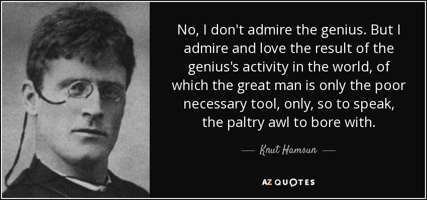 No, I don't admire the genius. But I admire and love the result of the genius's activity in the world, of which the great man is only the poor necessary tool, only, so to speak, the paltry awl to bore with. - Knut Hamsun