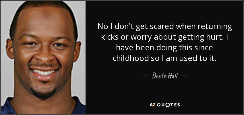 No I don't get scared when returning kicks or worry about getting hurt. I have been doing this since childhood so I am used to it. - Dante Hall