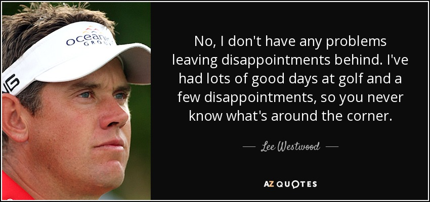 No, I don't have any problems leaving disappointments behind. I've had lots of good days at golf and a few disappointments, so you never know what's around the corner. - Lee Westwood