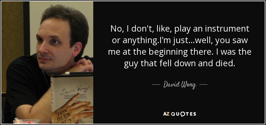 No, I don't, like, play an instrument or anything.I'm just...well, you saw me at the beginning there. I was the guy that fell down and died. - David Wong