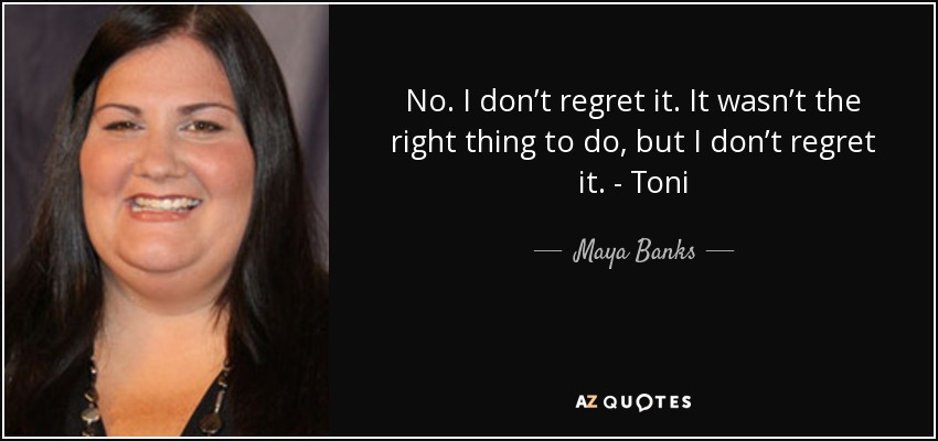 No. I don't regret it. It wasn't the right thing to do, but I don't regret it. - Toni - Maya Banks