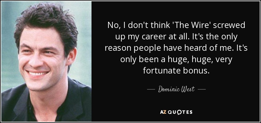 No, I don't think 'The Wire' screwed up my career at all. It's the only reason people have heard of me. It's only been a huge, huge, very fortunate bonus. - Dominic West