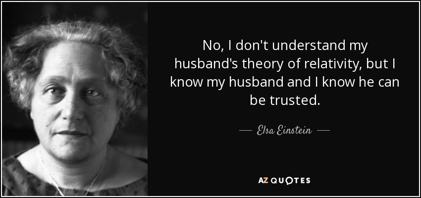 No, I don't understand my husband's theory of relativity, but I know my husband and I know he can be trusted. - Elsa Einstein