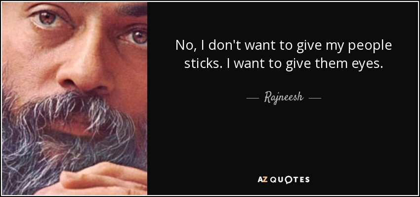 No, I don't want to give my people sticks. I want to give them eyes. - Rajneesh