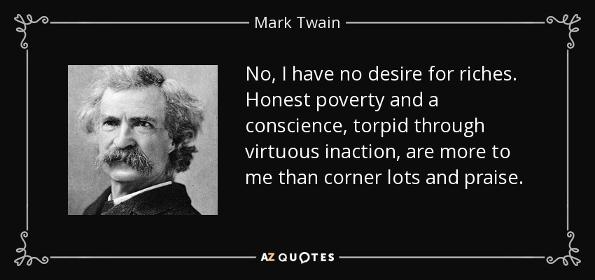 No, I have no desire for riches. Honest poverty and a conscience, torpid through virtuous inaction, are more to me than corner lots and praise. - Mark Twain