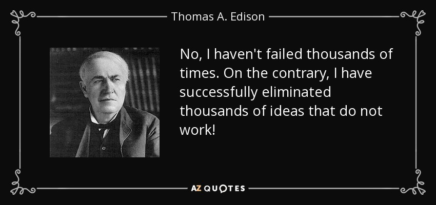 No, I haven't failed thousands of times. On the contrary, I have successfully eliminated thousands of ideas that do not work! - Thomas A. Edison