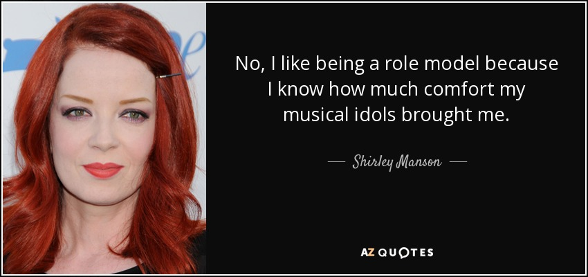 No, I like being a role model because I know how much comfort my musical idols brought me. - Shirley Manson