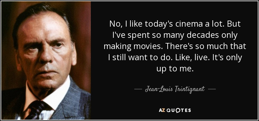 No, I like today's cinema a lot. But I've spent so many decades only making movies. There's so much that I still want to do. Like, live. It's only up to me. - Jean-Louis Trintignant