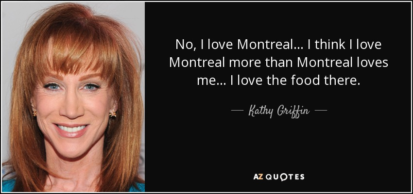 No, I love Montreal... I think I love Montreal more than Montreal loves me... I love the food there. - Kathy Griffin
