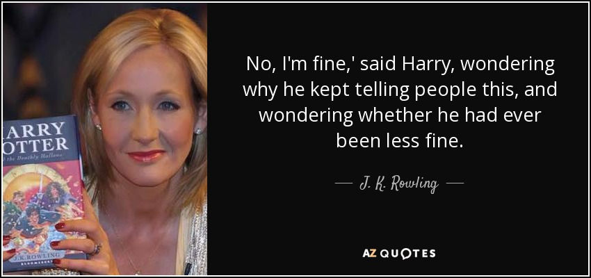 No, I'm fine,' said Harry, wondering why he kept telling people this, and wondering whether he had ever been less fine. - J. K. Rowling