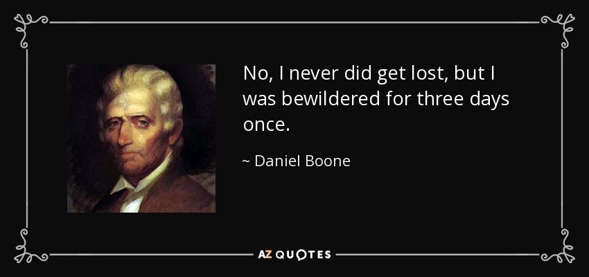 No, I never did get lost, but I was bewildered for three days once. - Daniel Boone