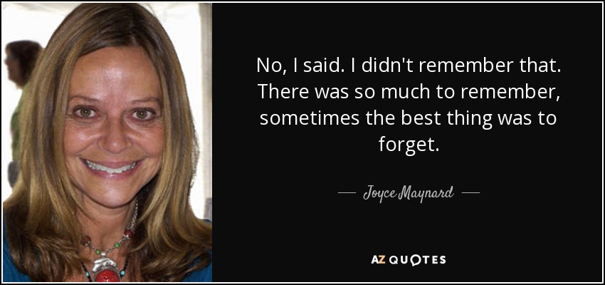 No, I said. I didn't remember that. There was so much to remember, sometimes the best thing was to forget. - Joyce Maynard