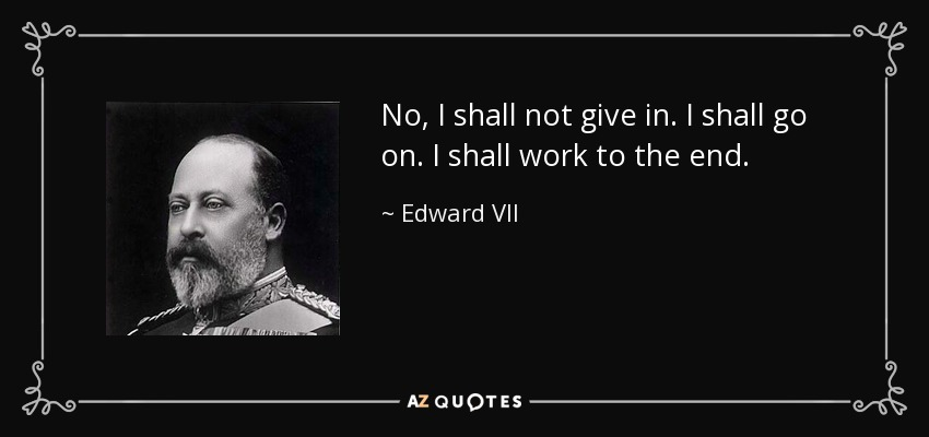 No, I shall not give in. I shall go on. I shall work to the end. - Edward VII