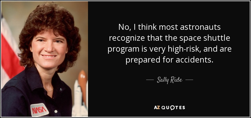 No, I think most astronauts recognize that the space shuttle program is very high-risk, and are prepared for accidents. - Sally Ride