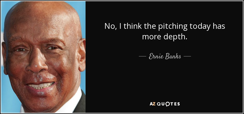 No, I think the pitching today has more depth. - Ernie Banks