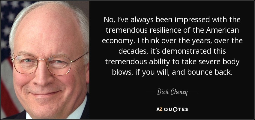 No, I've always been impressed with the tremendous resilience of the American economy. I think over the years, over the decades, it's demonstrated this tremendous ability to take severe body blows, if you will, and bounce back. - Dick Cheney