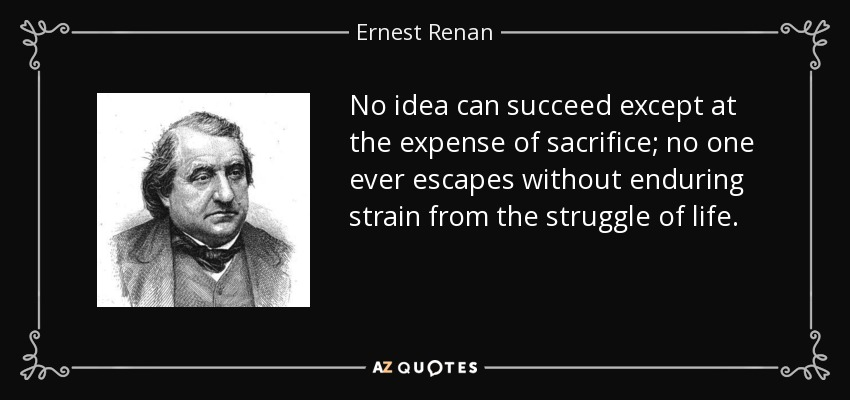 No idea can succeed except at the expense of sacrifice; no one ever escapes without enduring strain from the struggle of life. - Ernest Renan