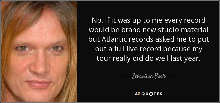No, if it was up to me every record would be brand new studio material but Atlantic records asked me to put out a full live record because my tour really did do well last year. - Sebastian Bach