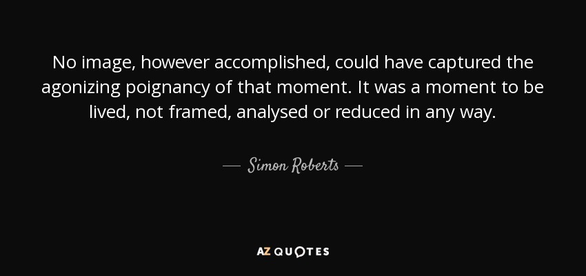 No image, however accomplished, could have captured the agonizing poignancy of that moment. It was a moment to be lived, not framed, analysed or reduced in any way. - Simon Roberts