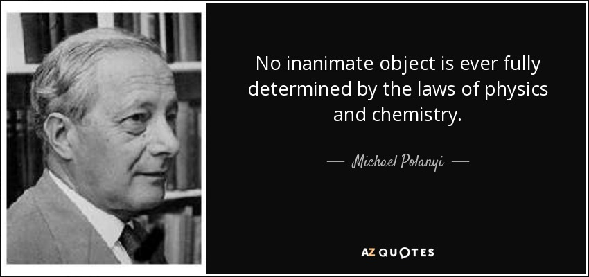 No inanimate object is ever fully determined by the laws of physics and chemistry. - Michael Polanyi