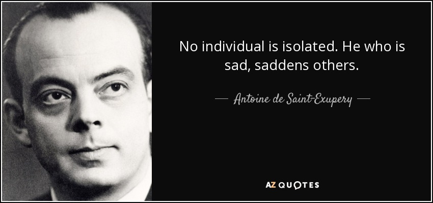 No individual is isolated. He who is sad, saddens others. - Antoine de Saint-Exupery
