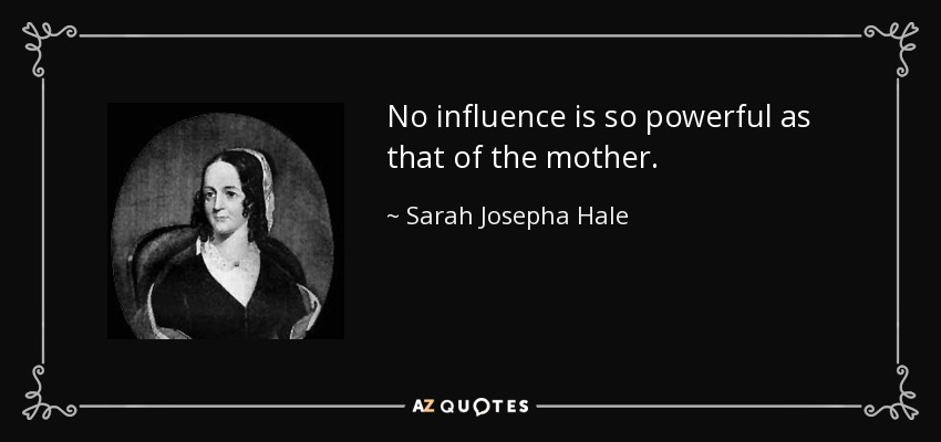 No influence is so powerful as that of the mother. - Sarah Josepha Hale