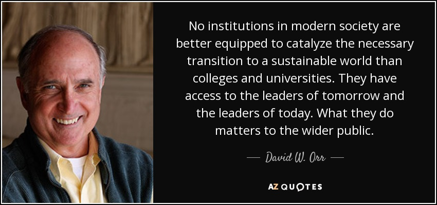 No institutions in modern society are better equipped to catalyze the necessary transition to a sustainable world than colleges and universities. They have access to the leaders of tomorrow and the leaders of today. What they do matters to the wider public. - David W. Orr